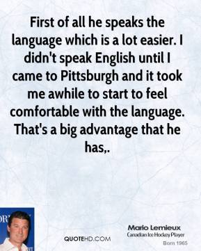 First of all he speaks the language which is a lot easier. I didn't speak English until I came to Pittsburgh and it took me awhile to start to feel comfortable with the language. That's a big advantage that he has.