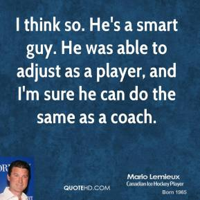 Mario Lemieux  - I think so. He's a smart guy. He was able to adjust as a player, and I'm sure he can do the same as a coach.