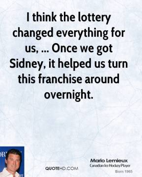 I think the lottery changed everything for us, ... Once we got Sidney, it helped us turn this franchise around overnight.