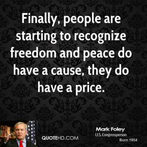 Mark Foley - Finally, people are starting to recognize freedom and peace do have a cause, they do have a price.