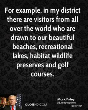 Mark Foley - For example, in my district there are visitors from all over the world who are drawn to our beautiful beaches, recreational lakes, habitat wildlife preserves and golf courses.