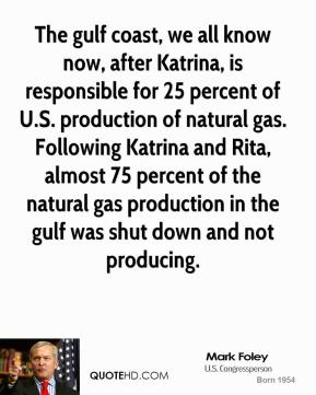 The gulf coast, we all know now, after Katrina, is responsible for 25 percent of U.S. production of natural gas. Following Katrina and Rita, almost 75 percent of the natural gas production in the gulf was shut down and not producing.