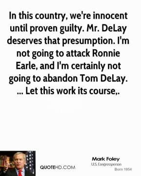 Mark Foley  - In this country, we're innocent until proven guilty. Mr. DeLay deserves that presumption. I'm not going to attack Ronnie Earle, and I'm certainly not going to abandon Tom DeLay. ... Let this work its course.