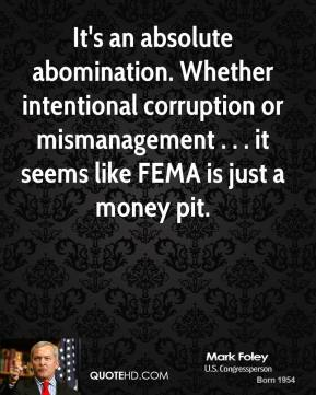 Mark Foley  - It's an absolute abomination. Whether intentional corruption or mismanagement . . . it seems like FEMA is just a money pit.