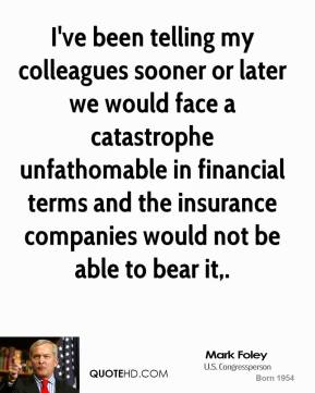 I've been telling my colleagues sooner or later we would face a catastrophe unfathomable in financial terms and the insurance companies would not be able to bear it.