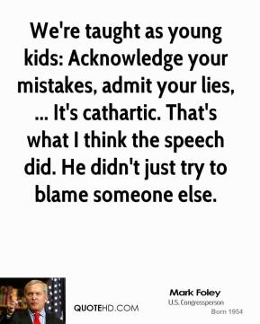 Mark Foley  - We're taught as young kids: Acknowledge your mistakes, admit your lies, ... It's cathartic. That's what I think the speech did. He didn't just try to blame someone else.