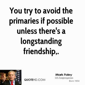 Mark Foley  - You try to avoid the primaries if possible unless there's a longstanding friendship.
