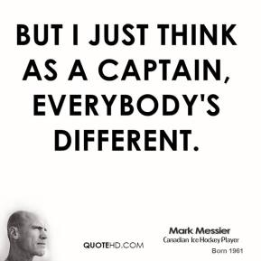 But I just think as a captain, everybody's different.