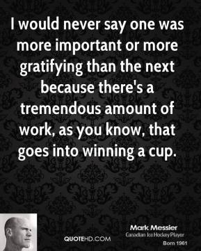 I would never say one was more important or more gratifying than the next because there's a tremendous amount of work, as you know, that goes into winning a cup.