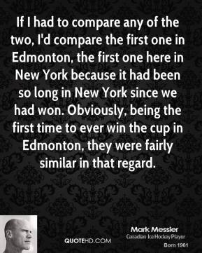 Mark Messier - If I had to compare any of the two, I'd compare the first one in Edmonton, the first one here in New York because it had been so long in New York since we had won. Obviously, being the first time to ever win the cup in Edmonton, they were fairly similar in that regard.