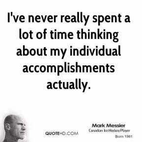 I've never really spent a lot of time thinking about my individual accomplishments actually.