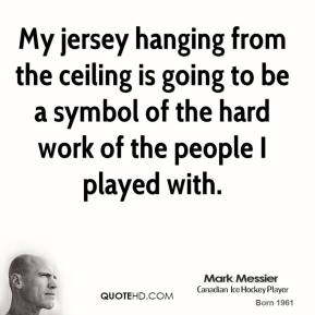 My jersey hanging from the ceiling is going to be a symbol of the hard work of the people I played with.