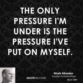 The only pressure I'm under is the pressure I've put on myself.