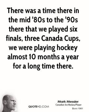 There was a time there in the mid '80s to the '90s there that we played six finals, three Canada Cups, we were playing hockey almost 10 months a year for a long time there.