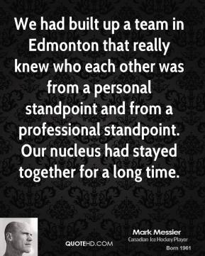We had built up a team in Edmonton that really knew who each other was from a personal standpoint and from a professional standpoint. Our nucleus had stayed together for a long time.