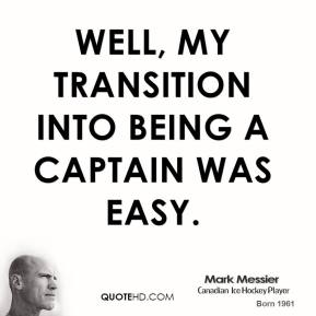 Well, my transition into being a captain was easy.