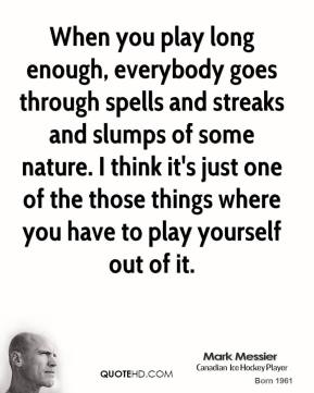 When you play long enough, everybody goes through spells and streaks and slumps of some nature. I think it's just one of the those things where you have to play yourself out of it.