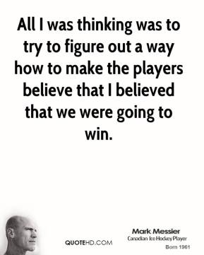 Mark Messier  - All I was thinking was to try to figure out a way how to make the players believe that I believed that we were going to win.