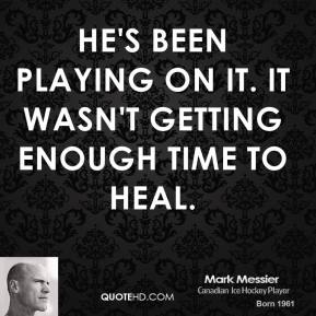 Mark Messier  - He's been playing on it. It wasn't getting enough time to heal.