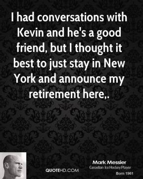 I had conversations with Kevin and he's a good friend, but I thought it best to just stay in New York and announce my retirement here.