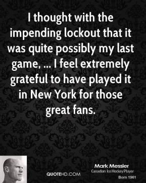 Mark Messier  - I thought with the impending lockout that it was quite possibly my last game, ... I feel extremely grateful to have played it in New York for those great fans.