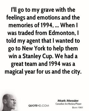 Mark Messier  - I'll go to my grave with the feelings and emotions and the memories of 1994, ... When I was traded from Edmonton, I told my agent that I wanted to go to New York to help them win a Stanley Cup. We had a great team and 1994 was a magical year for us and the city.