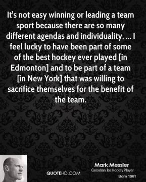 It's not easy winning or leading a team sport because there are so many different agendas and individuality, ... I feel lucky to have been part of some of the best hockey ever played [in Edmonton] and to be part of a team [in New York] that was willing to sacrifice themselves for the benefit of the team.
