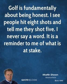 Martin Sheen - Golf is fundamentally about being honest. I see people hit eight shots and tell me they shot five. I never say a word. It is a reminder to me of what is at stake.
