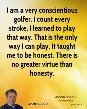 Martin Sheen - I am a very conscientious golfer. I count every stroke. I learned to play that way. That is the only way I can play. It taught me to be honest. There is no greater virtue than honesty.