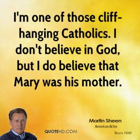 Martin Sheen - I'm one of those cliff-hanging Catholics. I don't believe in God, but I do believe that Mary was his mother.
