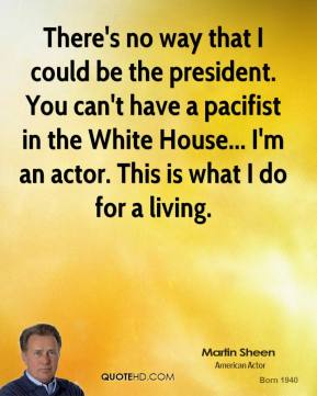 Martin Sheen - There's no way that I could be the president. You can't have a pacifist in the White House... I'm an actor. This is what I do for a living.