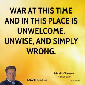Martin Sheen - War at this time and in this place is unwelcome, unwise, and simply wrong.