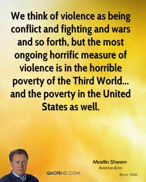 Martin Sheen - We think of violence as being conflict and fighting and wars and so forth, but the most ongoing horrific measure of violence is in the horrible poverty of the Third World... and the poverty in the United States as well.