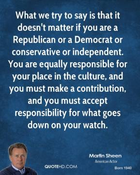 Martin Sheen - What we try to say is that it doesn't matter if you are a Republican or a Democrat or conservative or independent. You are equally responsible for your place in the culture, and you must make a contribution, and you must accept responsibility for what goes down on your watch.