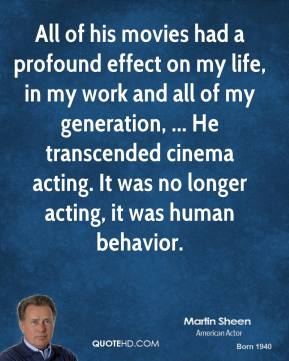 All of his movies had a profound effect on my life, in my work and all of my generation, ... He transcended cinema acting. It was no longer acting, it was human behavior.