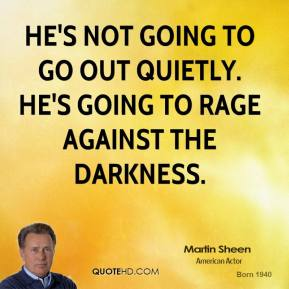 Martin Sheen  - He's not going to go out quietly. He's going to rage against the darkness.