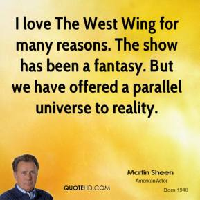 I love The West Wing for many reasons. The show has been a fantasy. But we have offered a parallel universe to reality.