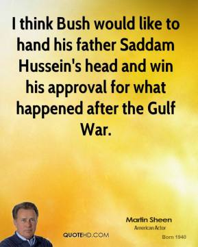 I think Bush would like to hand his father Saddam Hussein's head and win his approval for what happened after the Gulf War.