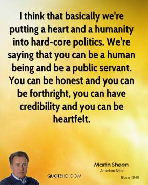 I think that basically we're putting a heart and a humanity into hard-core politics. We're saying that you can be a human being and be a public servant. You can be honest and you can be forthright, you can have credibility and you can be heartfelt.