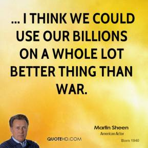 ... I think we could use our billions on a whole lot better thing than war.