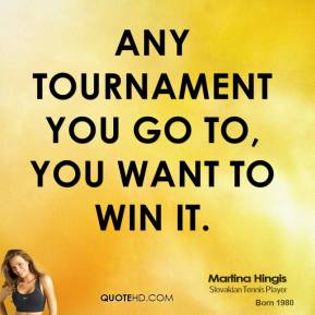 Martina Hingis - Any tournament you go to, you want to win it.
