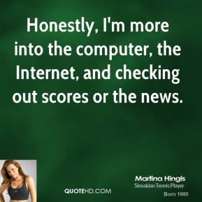 Honestly, I'm more into the computer, the Internet, and checking out scores or the news.