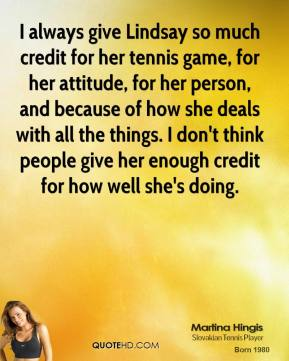 Martina Hingis - I always give Lindsay so much credit for her tennis game, for her attitude, for her person, and because of how she deals with all the things. I don't think people give her enough credit for how well she's doing.