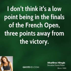 I don't think it's a low point being in the finals of the French Open, three points away from the victory.