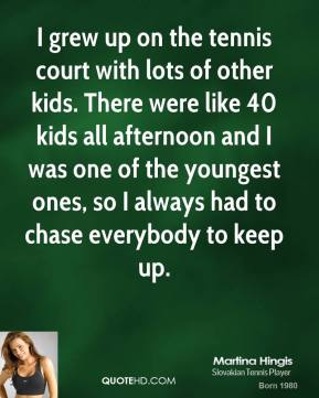 Martina Hingis - I grew up on the tennis court with lots of other kids. There were like 40 kids all afternoon and I was one of the youngest ones, so I always had to chase everybody to keep up.
