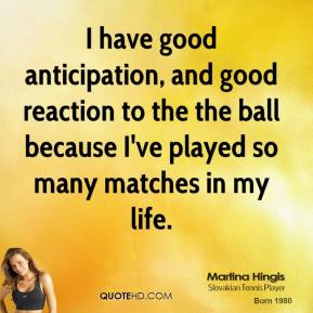 Martina Hingis - I have good anticipation, and good reaction to the the ball because I've played so many matches in my life.