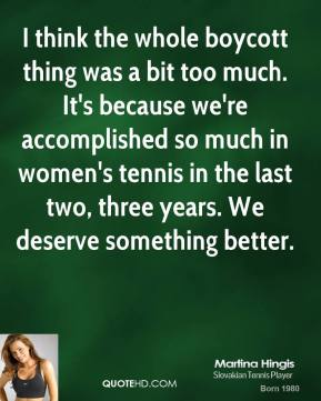 Martina Hingis - I think the whole boycott thing was a bit too much. It's because we're accomplished so much in women's tennis in the last two, three years. We deserve something better.