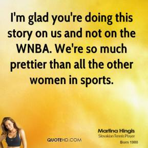 I'm glad you're doing this story on us and not on the WNBA. We're so much prettier than all the other women in sports.
