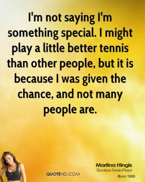 Martina Hingis - I'm not saying I'm something special. I might play a little better tennis than other people, but it is because I was given the chance, and not many people are.