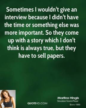 Martina Hingis - Sometimes I wouldn't give an interview because I didn't have the time or something else was more important. So they come up with a story which I don't think is always true, but they have to sell papers.